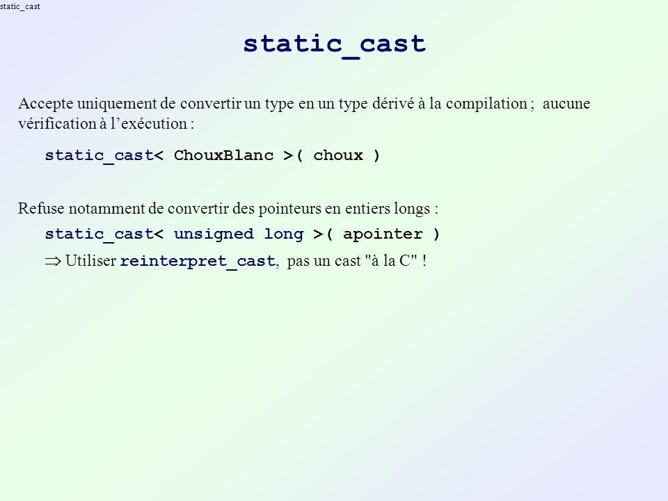 dynamic_cast Accepte uniquement de convertir un type en un type dérivé à la compilation avec vérification à lexécution, en utilisant le RTTI : dynamic_cast ( choux ) En cas derreur (le type dynamique de lexpression nest pas un type dérivé du type cible) : Les conversions de pointeurs retournent 0/NULL Les conversions de références lancent une exception std::bad_cast dynamic_cast est très similaire aux casts (de références) en Java