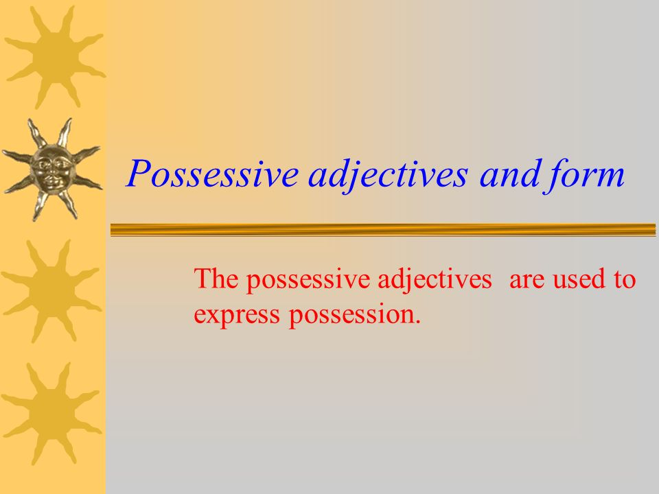 Possessive adjectives My = mon,ma,mes Your = ton,ta,tes His = son,sa,ses (propriétaire masculin) Her = son,sa,ses (propriétaire féminin) Its = son,sa,ses (propriétaire impersonnel) Our = notre,nos Your = votre,vos Their = leur(s)