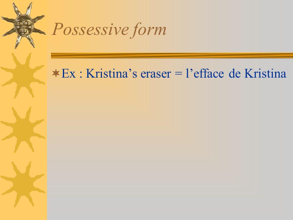 Possessive form Ex : Kristinas eraser = lefface de Kristina