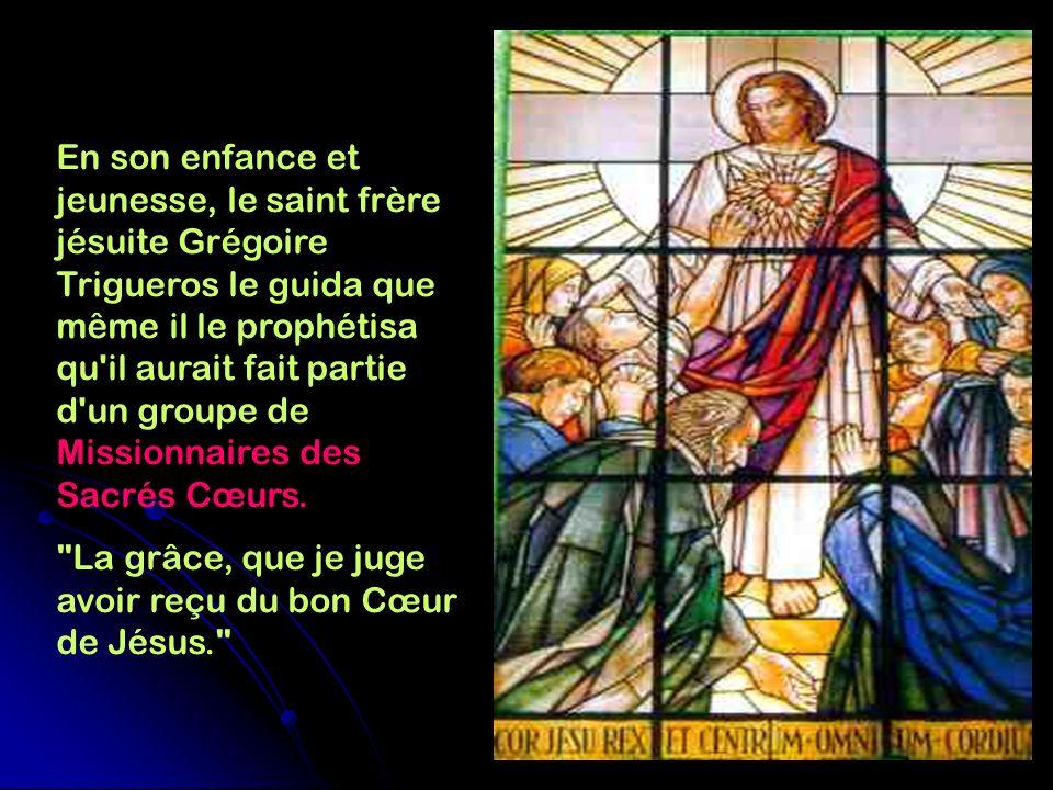 En son enfance et jeunesse, le saint frère jésuite Grégoire Trigueros le guida que même il le prophétisa qu il aurait fait partie d un groupe de Missionnaires des Sacrés Cœurs.
