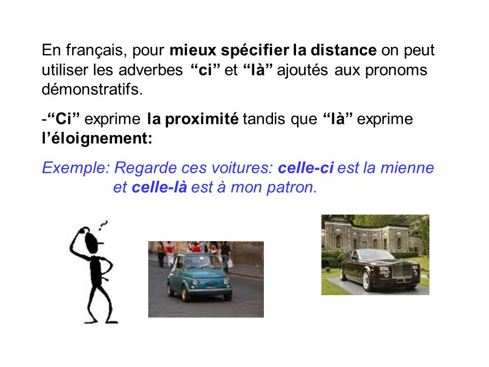 En français, pour mieux spécifier la distance on peut utiliser les adverbes ci et là ajoutés aux pronoms démonstratifs. -Ci exprime la proximité tandi