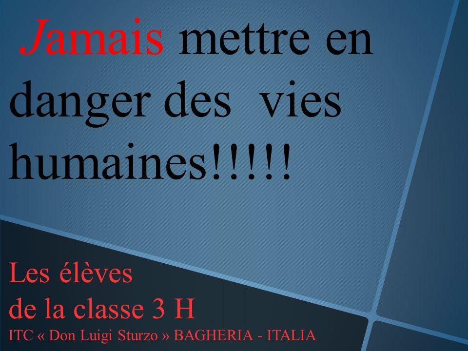Jamais mettre en danger des vies humaines!!!!! Les élèves de la classe 3 H ITC « Don Luigi Sturzo » BAGHERIA - ITALIA