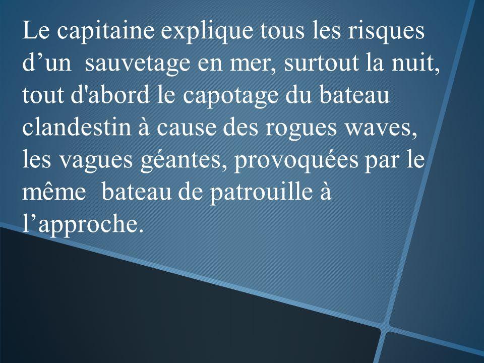 Le capitaine explique tous les risques dun sauvetage en mer, surtout la nuit, tout d abord le capotage du bateau clandestin à cause des rogues waves, les vagues géantes, provoquées par le même bateau de patrouille à lapproche.