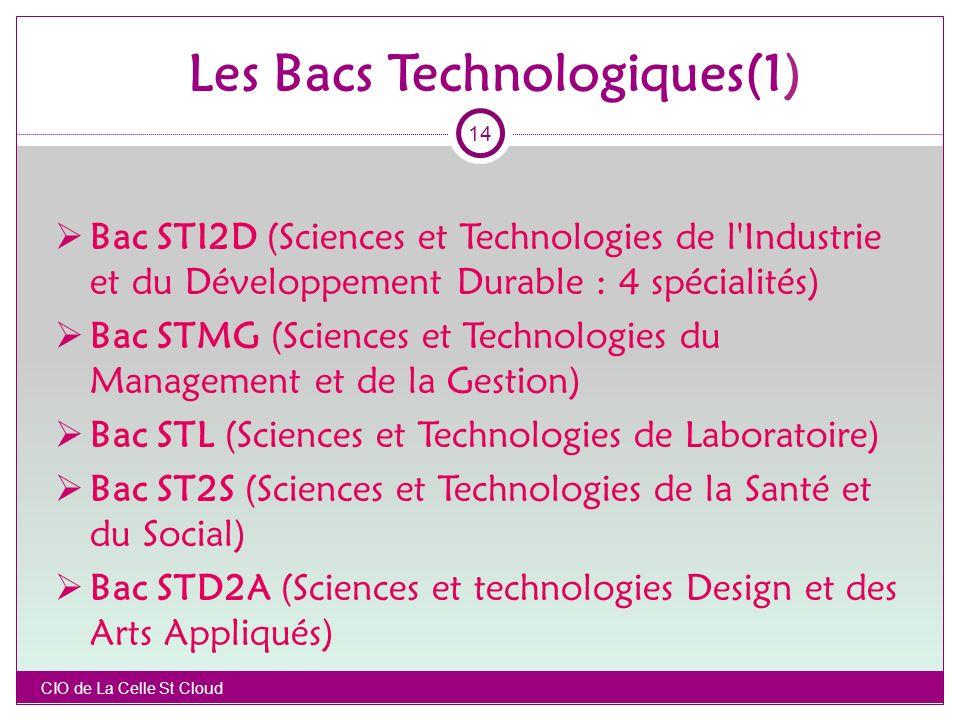 Les Bacs Technologiques(1) Bac STI2D (Sciences et Technologies de l Industrie et du Développement Durable : 4 spécialités) Bac STMG (Sciences et Technologies du Management et de la Gestion) Bac STL (Sciences et Technologies de Laboratoire) Bac ST2S (Sciences et Technologies de la Santé et du Social) Bac STD2A (Sciences et technologies Design et des Arts Appliqués) CIO de La Celle St Cloud 14