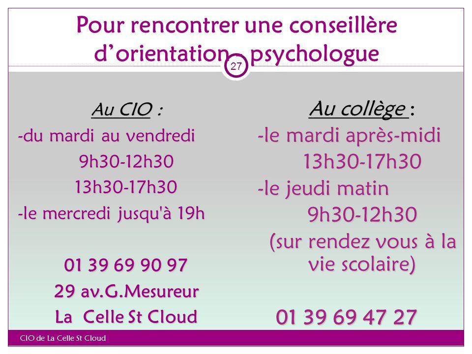 Pour rencontrer une conseillère dorientation - psychologue Au CIO : -du mardi au vendredi 9h30-12h3013h30-17h30 -le mercredi jusqu à 19h 01 39 69 90 97 29 av.G.Mesureur La Celle St Cloud Au collège Au collège : -le mardi après-midi 13h30-17h30 -le jeudi matin 9h30-12h30 (sur rendez vous à la vie scolaire) 01 39 69 47 27 01 39 69 47 27 CIO de La Celle St Cloud 27