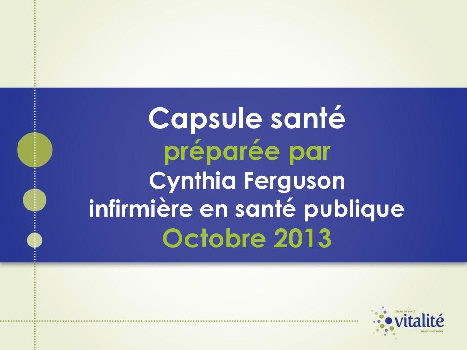 Capsule santé préparée par Cynthia Ferguson infirmière en santé publique Octobre 2013