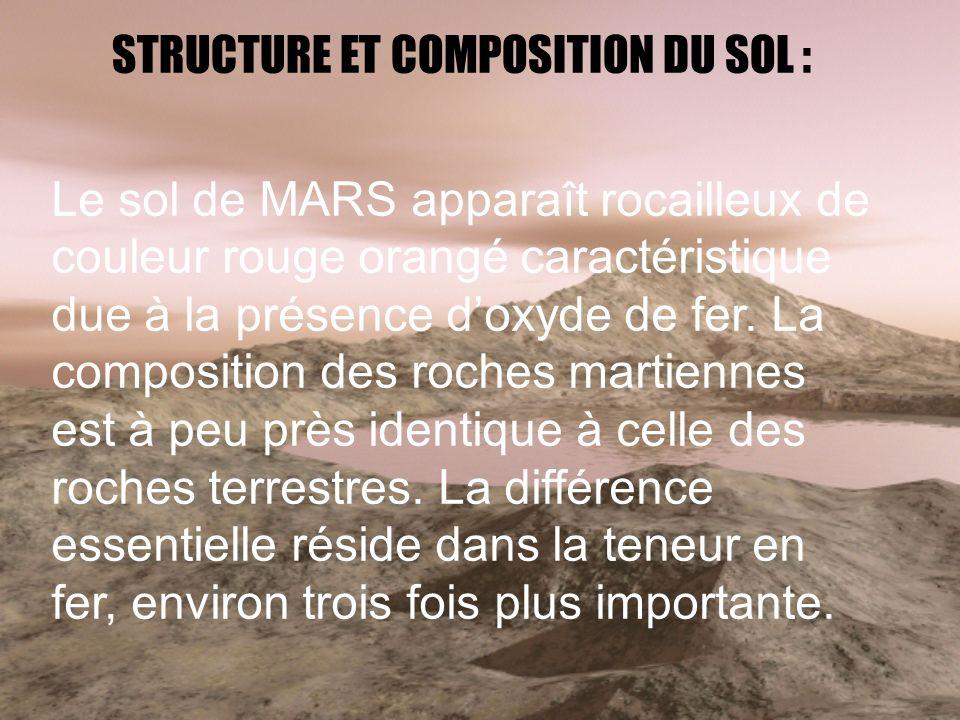 STRUCTURE ET COMPOSITION DU SOL : Le sol de MARS apparaît rocailleux de couleur rouge orangé caractéristique due à la présence doxyde de fer. La compo
