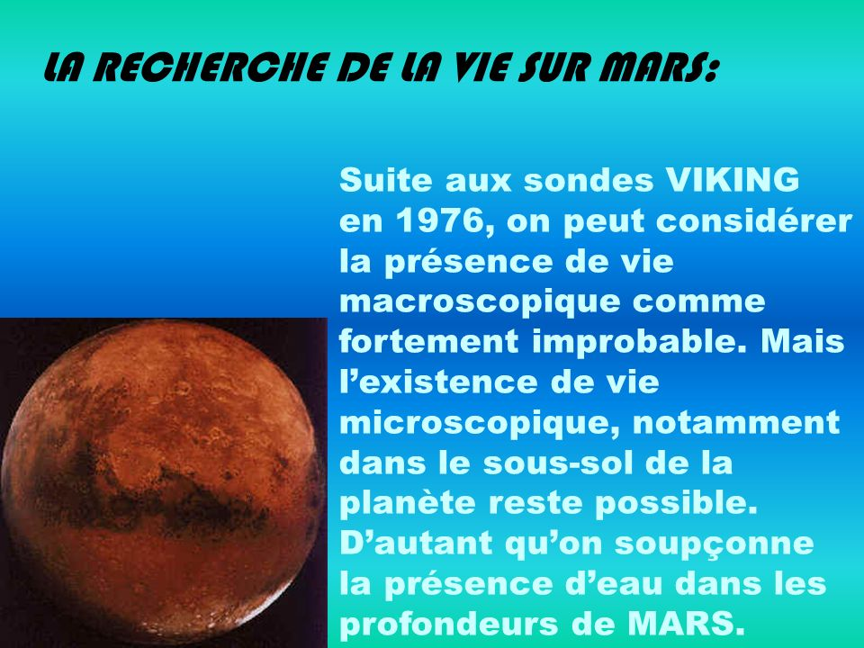 LA RECHERCHE DE LA VIE SUR MARS: Suite aux sondes VIKING en 1976, on peut considérer la présence de vie macroscopique comme fortement improbable. Mais