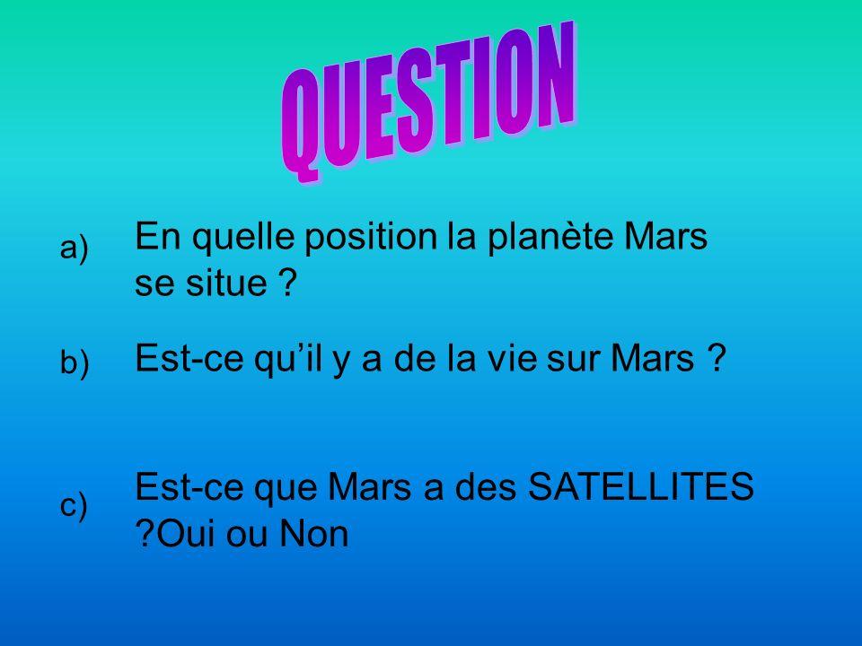 a) b) c) En quelle position la planète Mars se situe ? Est-ce quil y a de la vie sur Mars ? Est-ce que Mars a des SATELLITES ?Oui ou Non