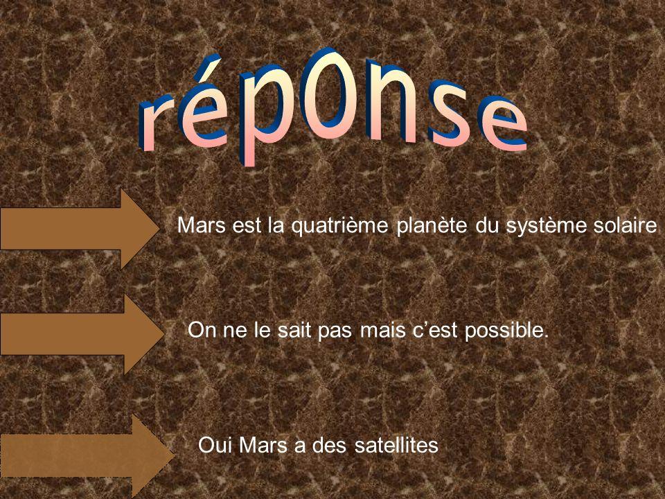 Mars est la quatrième planète du système solaire On ne le sait pas mais cest possible. Oui Mars a des satellites