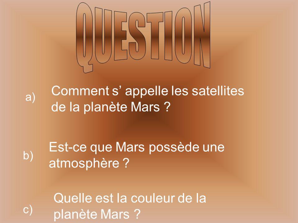 a) Comment s appelle les satellites de la planète Mars ? b) Est-ce que Mars possède une atmosphère ? c) Quelle est la couleur de la planète Mars ?