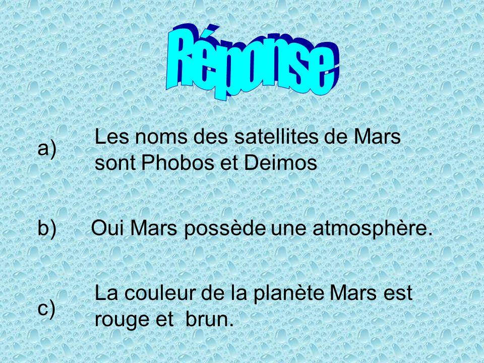 a) Les noms des satellites de Mars sont Phobos et Deimos b)Oui Mars possède une atmosphère. c) La couleur de la planète Mars est rouge et brun.