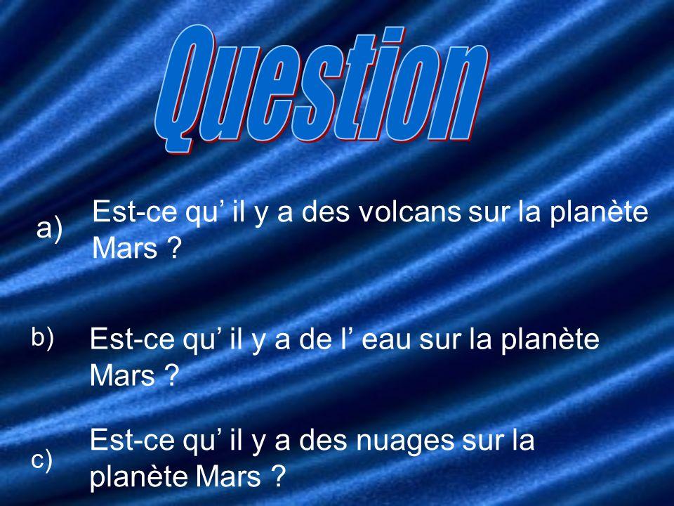 a) Est-ce qu il y a des volcans sur la planète Mars ? b) Est-ce qu il y a de l eau sur la planète Mars ? c) Est-ce qu il y a des nuages sur la planète