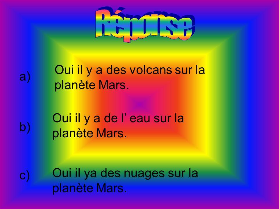a) Oui il y a des volcans sur la planète Mars. b) Oui il y a de l eau sur la planète Mars. c) Oui il ya des nuages sur la planète Mars.