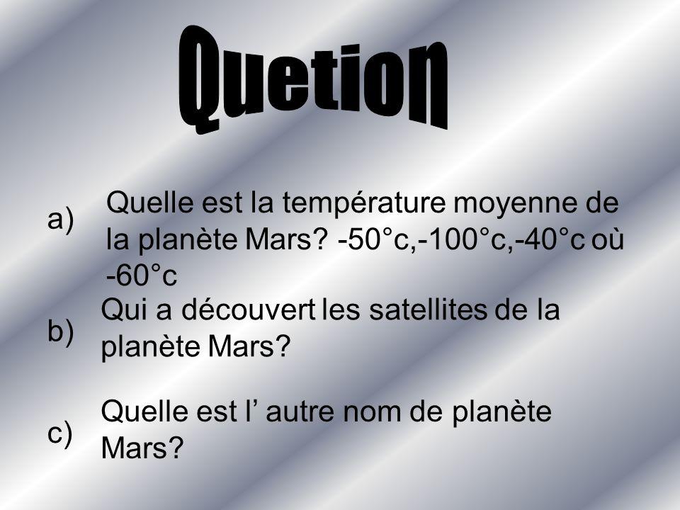 a) Quelle est la température moyenne de la planète Mars? -50°c,-100°c,-40°c où -60°c b) Qui a découvert les satellites de la planète Mars? c) Quelle e
