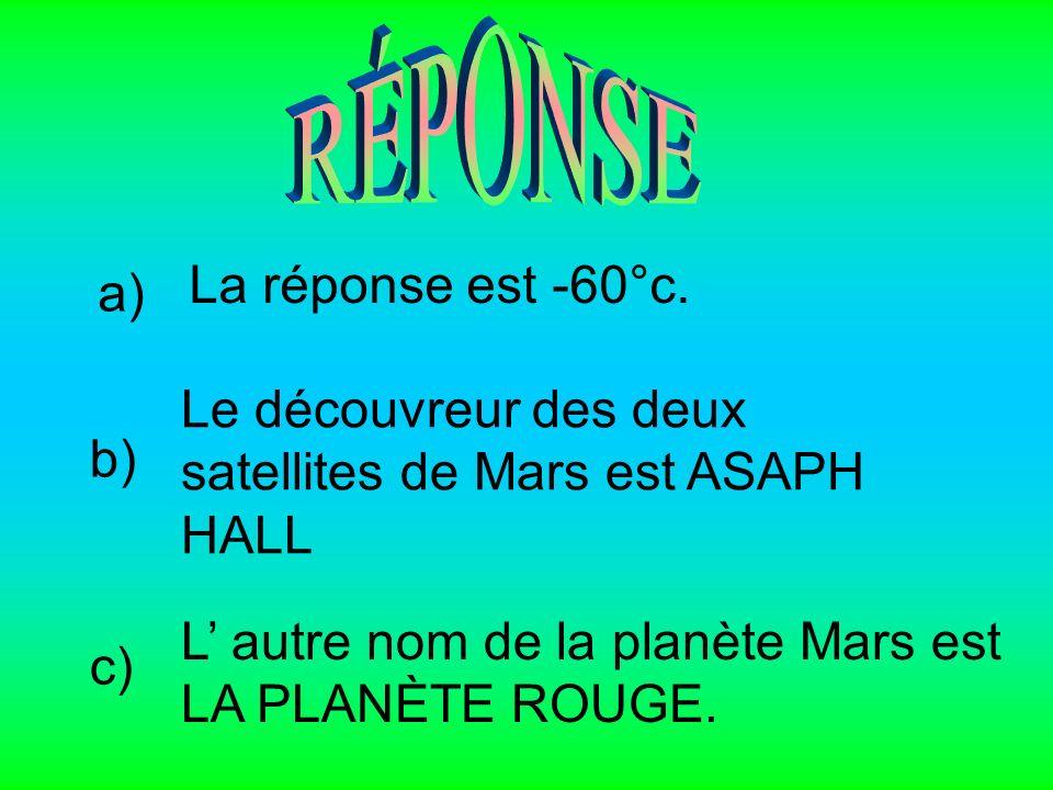 a) La réponse est -60°c. b) Le découvreur des deux satellites de Mars est ASAPH HALL c) L autre nom de la planète Mars est LA PLANÈTE ROUGE.