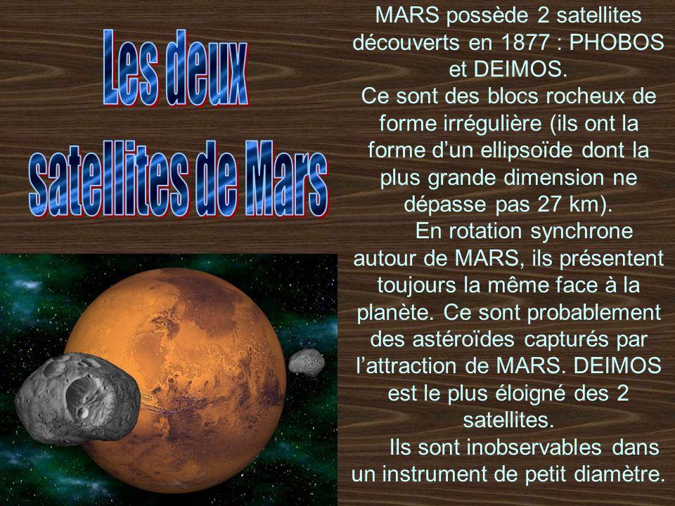 MARS possède 2 satellites découverts en 1877 : PHOBOS et DEIMOS. Ce sont des blocs rocheux de forme irrégulière (ils ont la forme dun ellipsoïde dont