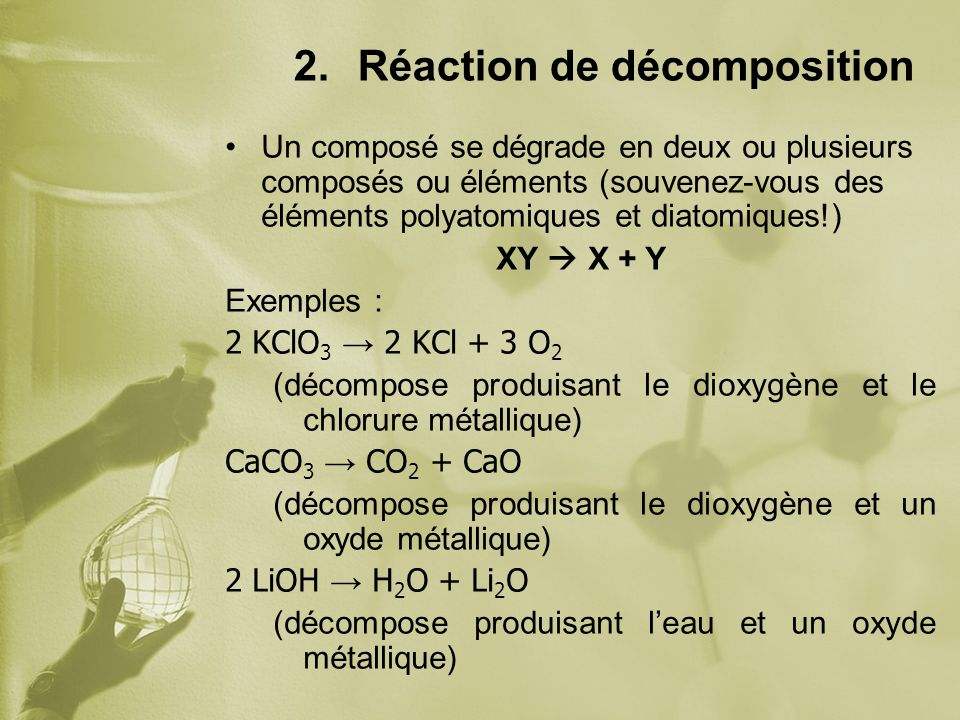 2.Réaction de décomposition Un composé se dégrade en deux ou plusieurs composés ou éléments (souvenez-vous des éléments polyatomiques et diatomiques!) XY X + Y Exemples : 2 KClO 3 2 KCl + 3 O 2 (décompose produisant le dioxygène et le chlorure métallique) CaCO 3 CO 2 + CaO (décompose produisant le dioxygène et un oxyde métallique) 2 LiOH H 2 O + Li 2 O (décompose produisant leau et un oxyde métallique)