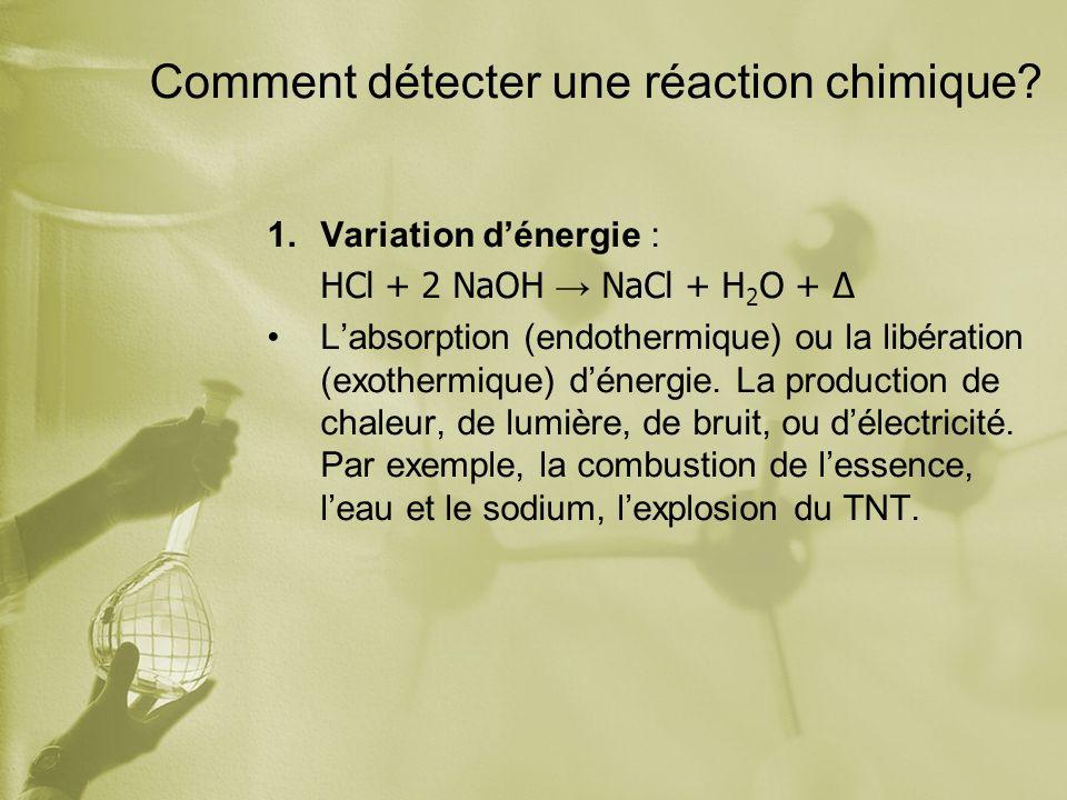Comment détecter une réaction chimique? 1.Variation dénergie : HCl + 2 NaOH NaCl + H 2 O + Labsorption (endothermique) ou la libération (exothermique)