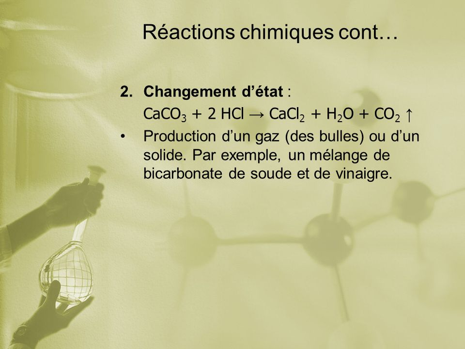 Réactions chimiques cont… 2.Changement détat : CaCO 3 + 2 HCl CaCl 2 + H 2 O + CO 2 Production dun gaz (des bulles) ou dun solide. Par exemple, un mél