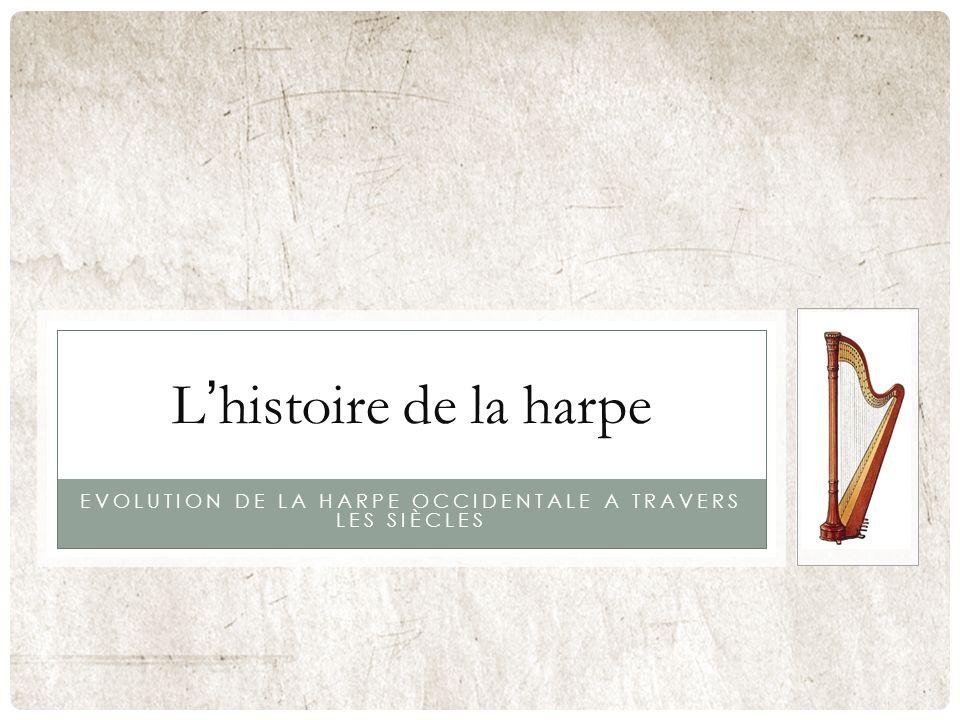 EVOLUTION DE LA HARPE OCCIDENTALE A TRAVERS LES SIÈCLES Lhistoire de la harpe