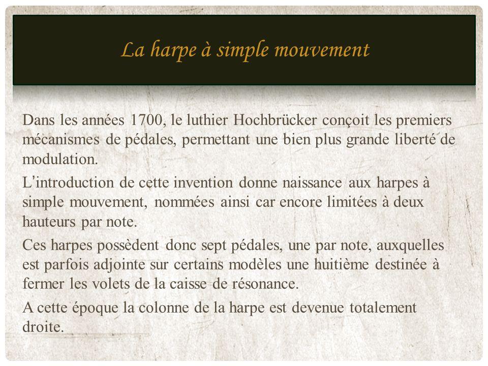 HARPE À SIMPLE MOUVEMENT MI 18E JUSQU'À DÉBUT 19E Dans les années 1700, le luthier Hochbrücker conçoit les premiers mécanismes de pédales, permettant
