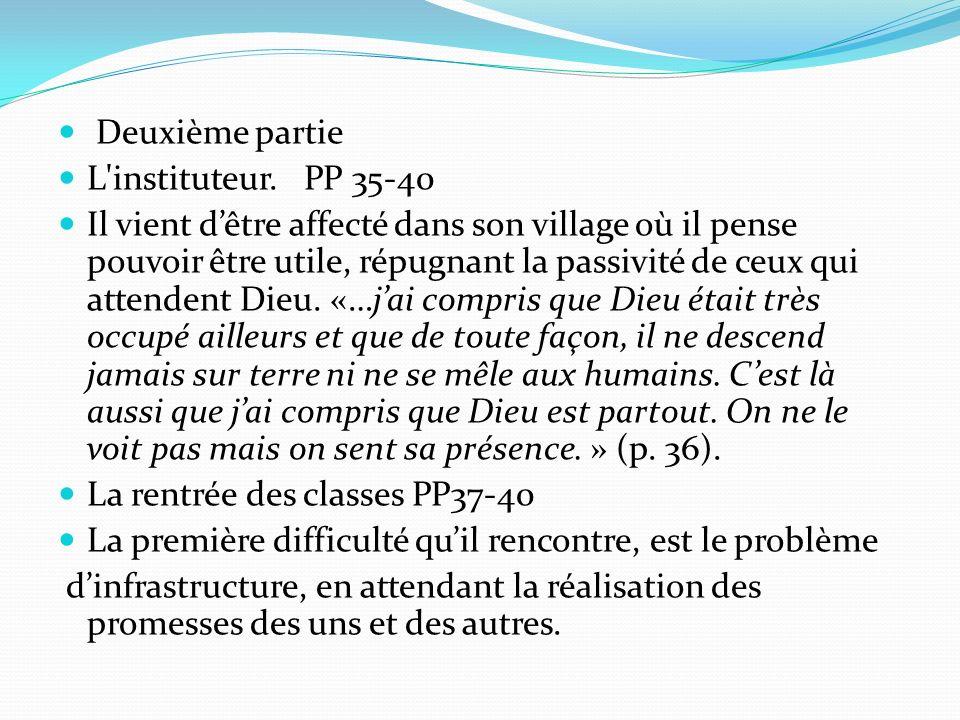 Deuxième partie L'instituteur. PP 35-40 Il vient dêtre affecté dans son village où il pense pouvoir être utile, répugnant la passivité de ceux qui att