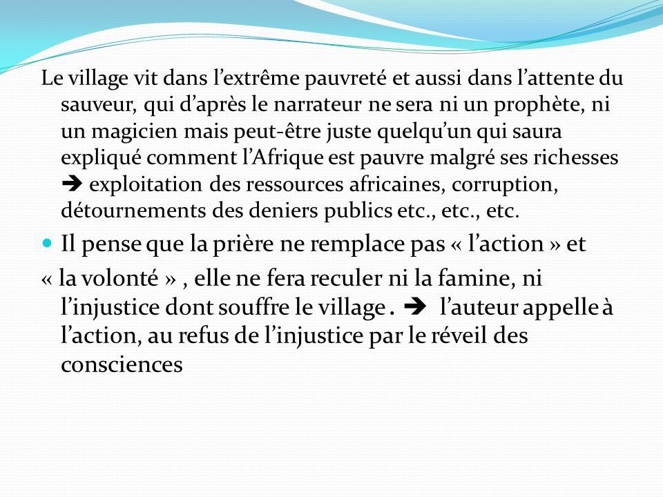Le village vit dans lextrême pauvreté et aussi dans lattente du sauveur, qui daprès le narrateur ne sera ni un prophète, ni un magicien mais peut-être