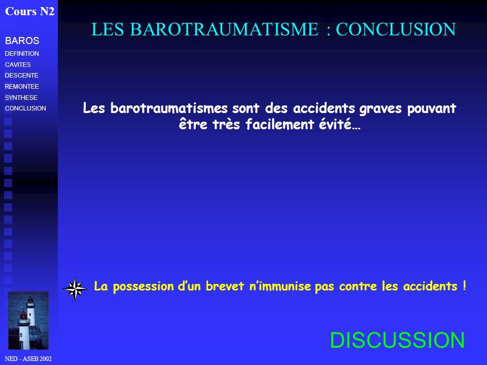 NED - ASEB 2002 LES BAROTRAUMATISME : CONCLUSION Cours N2 Les barotraumatismes sont des accidents graves pouvant être très facilement évité… DISCUSSIO