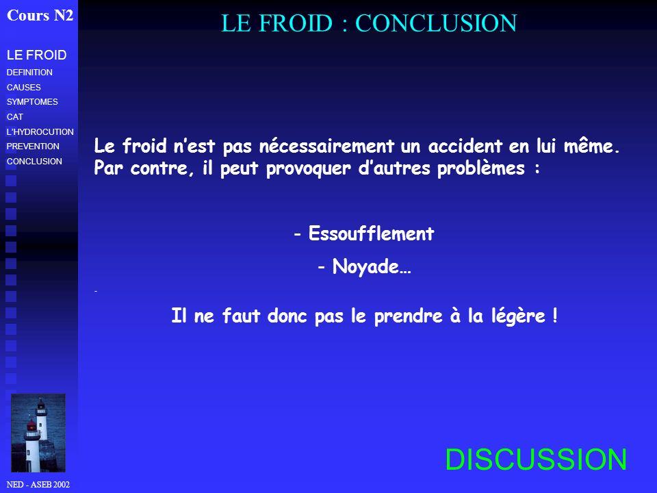 NED - ASEB 2002 LE FROID : CONCLUSION Cours N2 LE FROID DEFINITION CAUSES SYMPTOMES CAT LHYDROCUTION PREVENTION CONCLUSION Le froid nest pas nécessairement un accident en lui même.