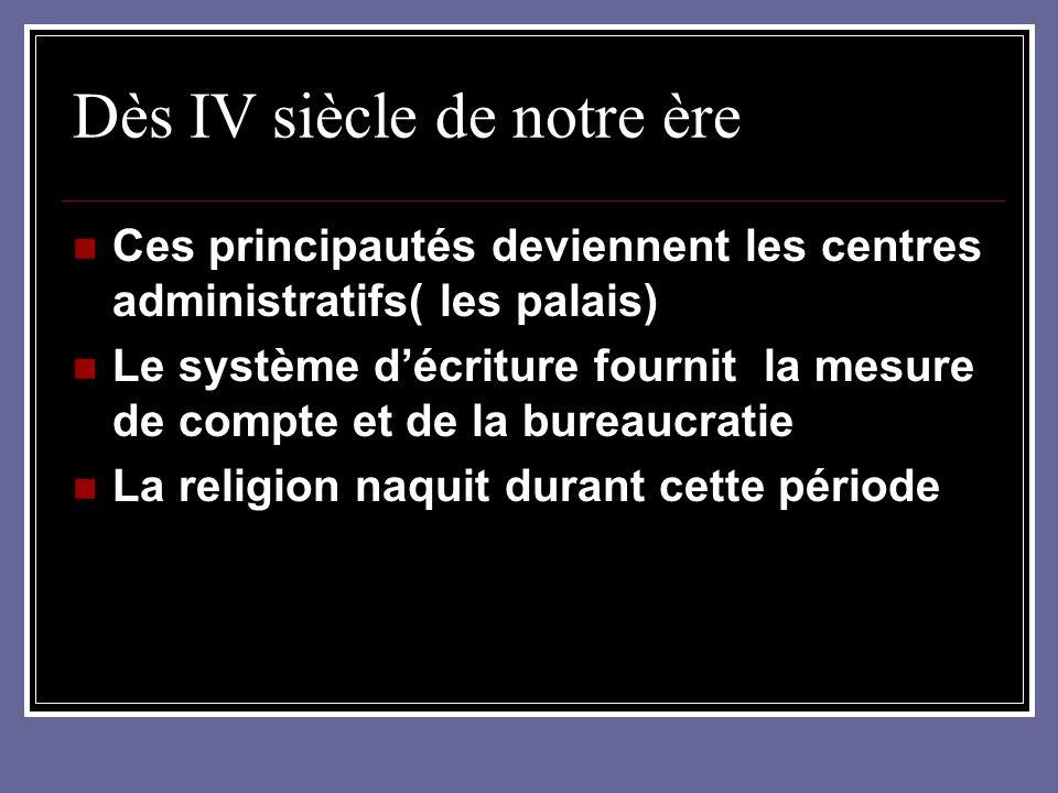 Dès IV siècle de notre ère Ces principautés deviennent les centres administratifs( les palais) Le système décriture fournit la mesure de compte et de la bureaucratie La religion naquit durant cette période