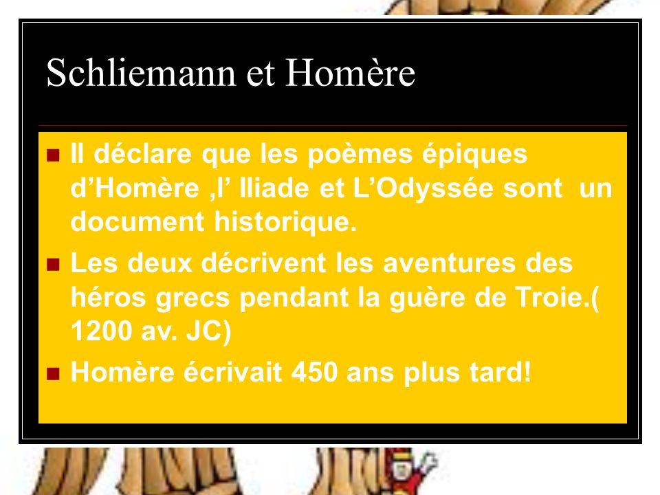 Schliemann et Homère Il déclare que les poèmes épiques dHomère,l Iliade et LOdyssée sont un document historique.