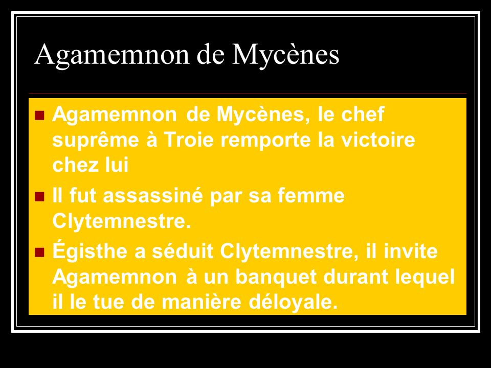Agamemnon de Mycènes Agamemnon de Mycènes, le chef suprême à Troie remporte la victoire chez lui Il fut assassiné par sa femme Clytemnestre.