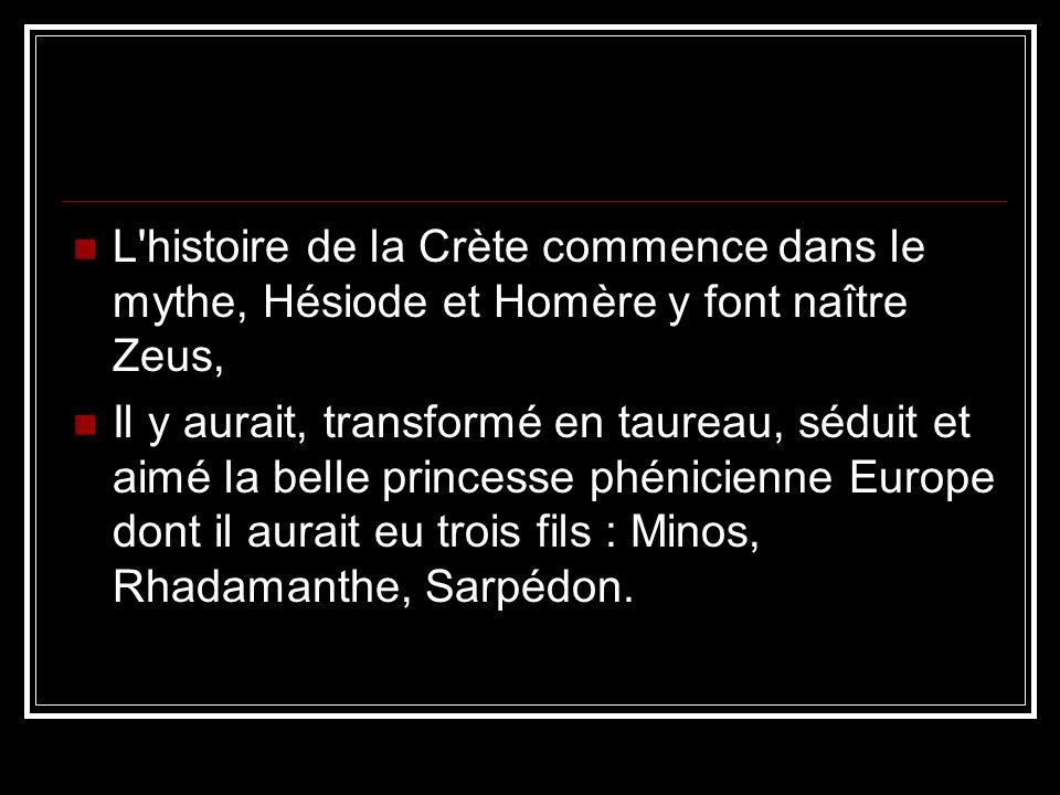 L histoire de la Crète commence dans le mythe, Hésiode et Homère y font naître Zeus, Il y aurait, transformé en taureau, séduit et aimé la belle princesse phénicienne Europe dont il aurait eu trois fils : Minos, Rhadamanthe, Sarpédon.