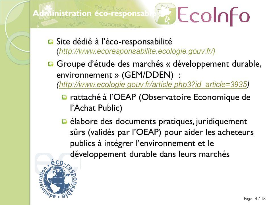 Administration éco-responsable Page 5 / 18 Stratégie Nationale de Développement Durable, adoptée en 2003 révisée en 2006 (révision prochaine) (http://www.ecologie.gouv.fr/-La-SNDD-.html)http://www.ecologie.gouv.fr/-La-SNDD-.html Met en avant la nécessité pour lEtat de devenir exemplaire Fixe des objectifs concrets et quantifiables en matière déco-responsabilité dans tous les domaines environnementaux dont les achats Définit des indicateurs de suivi Plan national daction pour les achats publics durables en 2007 (http://www.ecologie.gouv.fr/pnaapd.html)http://www.ecologie.gouv.fr/pnaapd.html fixe des objectifs en termes de commande publique durable pour 2007-2009 présente les outils à disposition des acheteurs publics Circulaire du Premier ministre n° 5351/SG du 3 décembre 2008 relative à « lexemplarité de lEtat au regard du développement durable dans le fonctionnement de ses services et de ses établissements publics » (http://www.marche-public.fr/circ-developpement-durable/Circulaire-2008- PRMX0900026C-developpement-durable.htm)http://www.marche-public.fr/circ-developpement-durable/Circulaire-2008- PRMX0900026C-developpement-durable.htm Les Ministères doivent établir un Plan Administration exemplaire pour les établissement publics sous leur responsabilité 20 fiches formulent des objectifs, des indicateurs de suivi et des moyens dactions