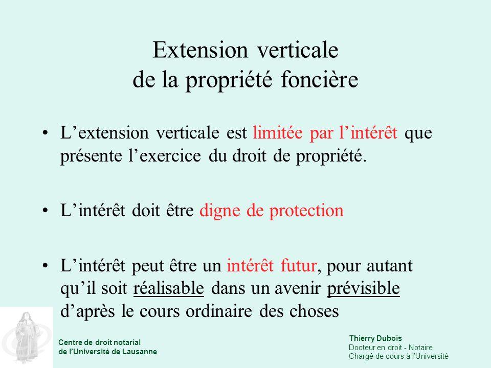 Thierry Dubois Docteur en droit - Notaire Chargé de cours à lUniversité Centre de droit notarial de lUniversité de Lausanne Extension verticale de la propriété foncière Lextension verticale est limitée par lintérêt que présente lexercice du droit de propriété.