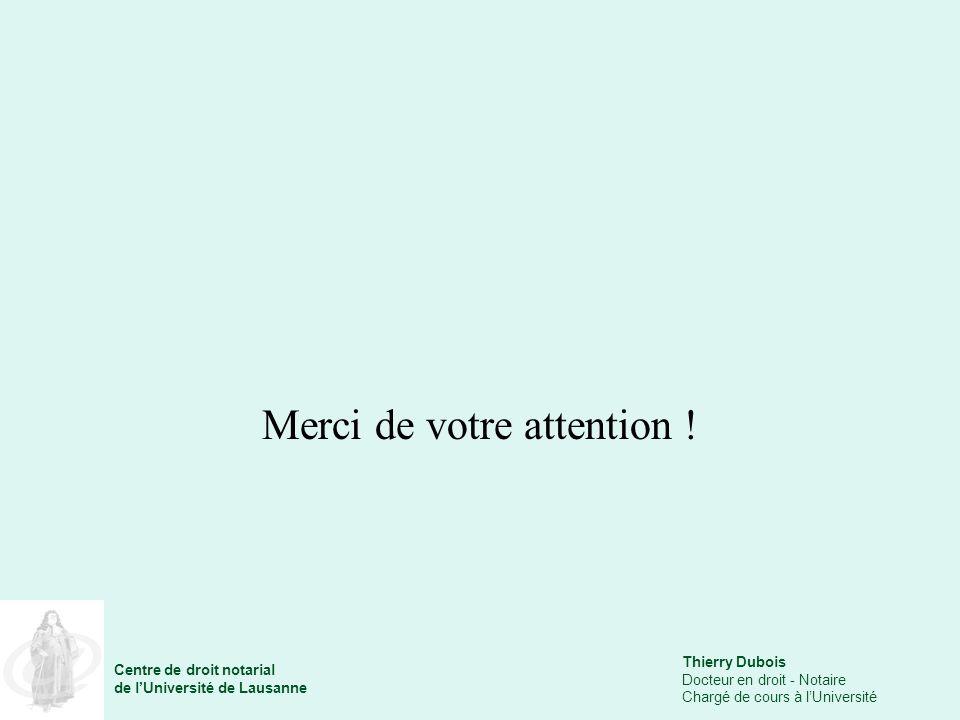 Thierry Dubois Docteur en droit - Notaire Chargé de cours à lUniversité Centre de droit notarial de lUniversité de Lausanne Merci de votre attention !