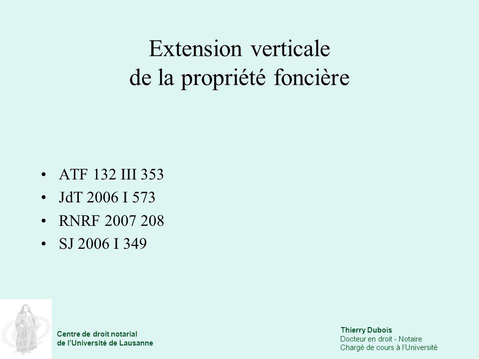 Thierry Dubois Docteur en droit - Notaire Chargé de cours à lUniversité Centre de droit notarial de lUniversité de Lausanne Extension verticale de la propriété foncière ATF 132 III 353 JdT 2006 I 573 RNRF 2007 208 SJ 2006 I 349