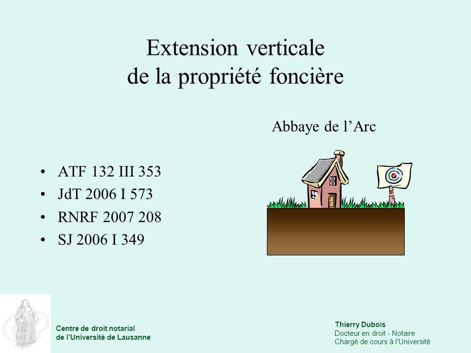 Thierry Dubois Docteur en droit - Notaire Chargé de cours à lUniversité Centre de droit notarial de lUniversité de Lausanne Extension verticale de la propriété foncière ATF 132 III 353 JdT 2006 I 573 RNRF 2007 208 SJ 2006 I 349 Abbaye de lArc