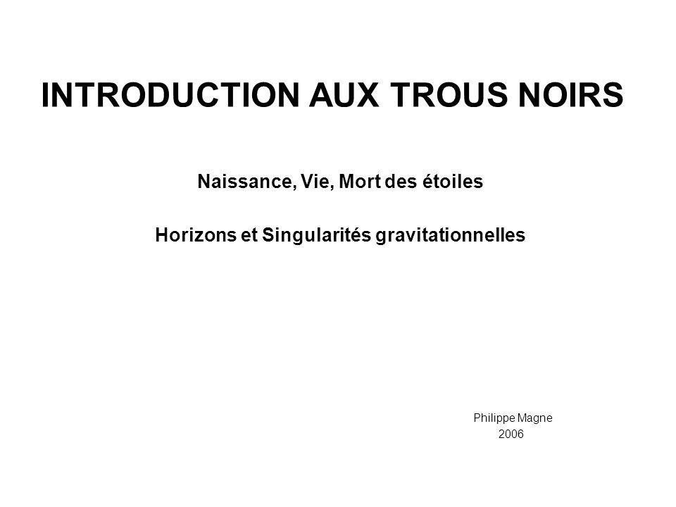 INTRODUCTION AUX TROUS NOIRS Naissance, Vie, Mort des étoiles Horizons et Singularités gravitationnelles Philippe Magne 2006