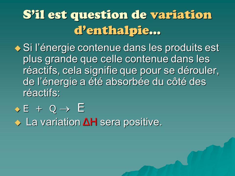Sil est question de variation denthalpie… On fait référence à la différence dénergie entre les molécules de réactifs et les molécules de produits. On