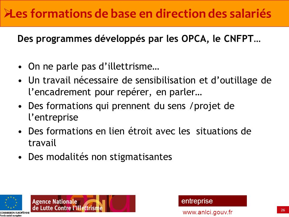 26 entreprise www.anlci.gouv.fr Des programmes développés par les OPCA, le CNFPT… On ne parle pas dillettrisme… Un travail nécessaire de sensibilisati