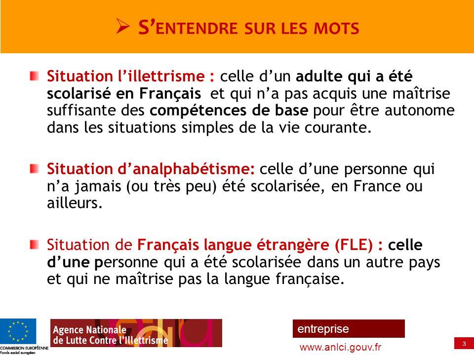 3 entreprise www.anlci.gouv.fr S ENTENDRE SUR LES MOTS Situation lillettrisme : celle dun adulte qui a été scolarisé en Français et qui na pas acquis