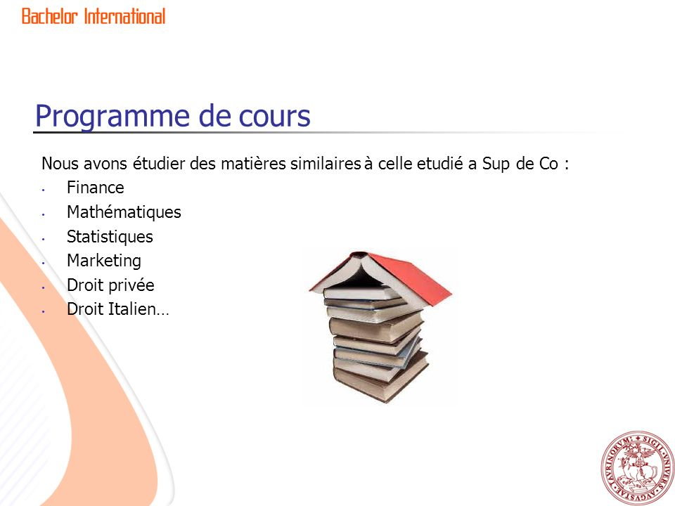 Programme de cours Nous avons étudier des matières similaires à celle etudié a Sup de Co : Finance Mathématiques Statistiques Marketing Droit privée Droit Italien…