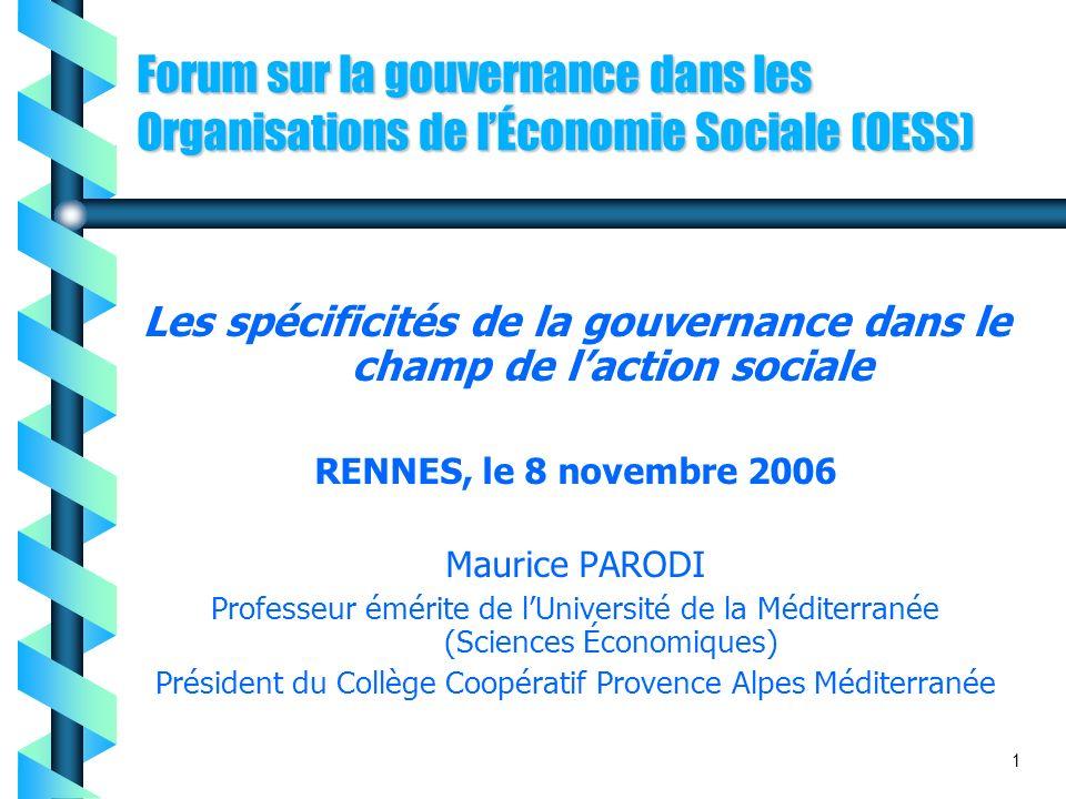 Forum sur la gouvernance dans les Organisations de lÉconomie Sociale (OESS) Les spécificités de la gouvernance dans le champ de laction sociale RENNES, le 8 novembre 2006 Maurice PARODI Professeur émérite de lUniversité de la Méditerranée (Sciences Économiques) Président du Collège Coopératif Provence Alpes Méditerranée 1