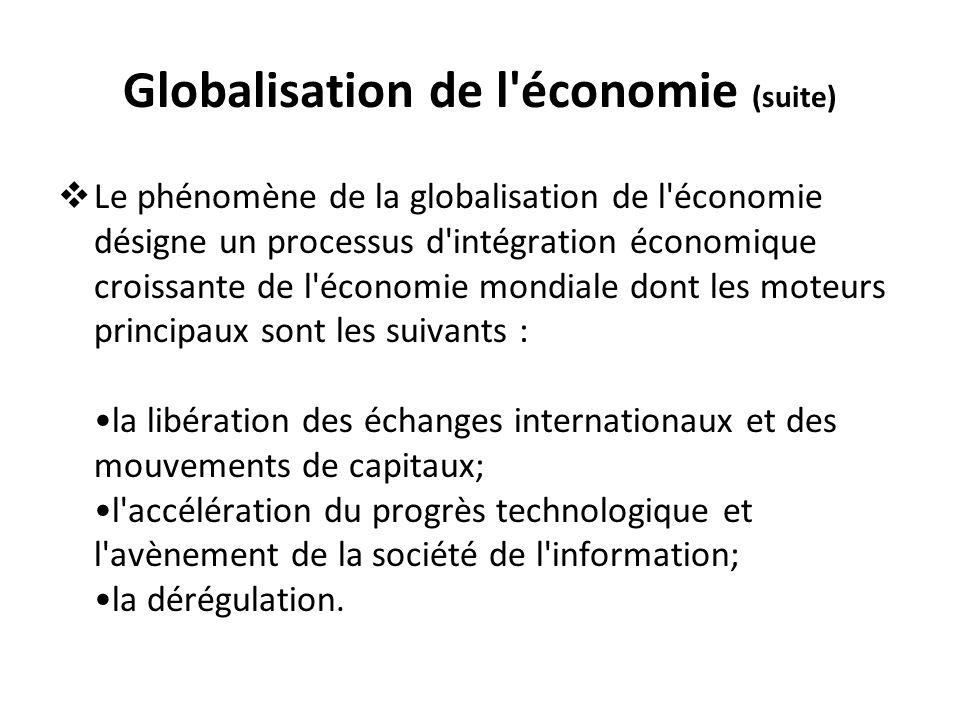 Globalisation de l'économie (suite) Le phénomène de la globalisation de l'économie désigne un processus d'intégration économique croissante de l'écono