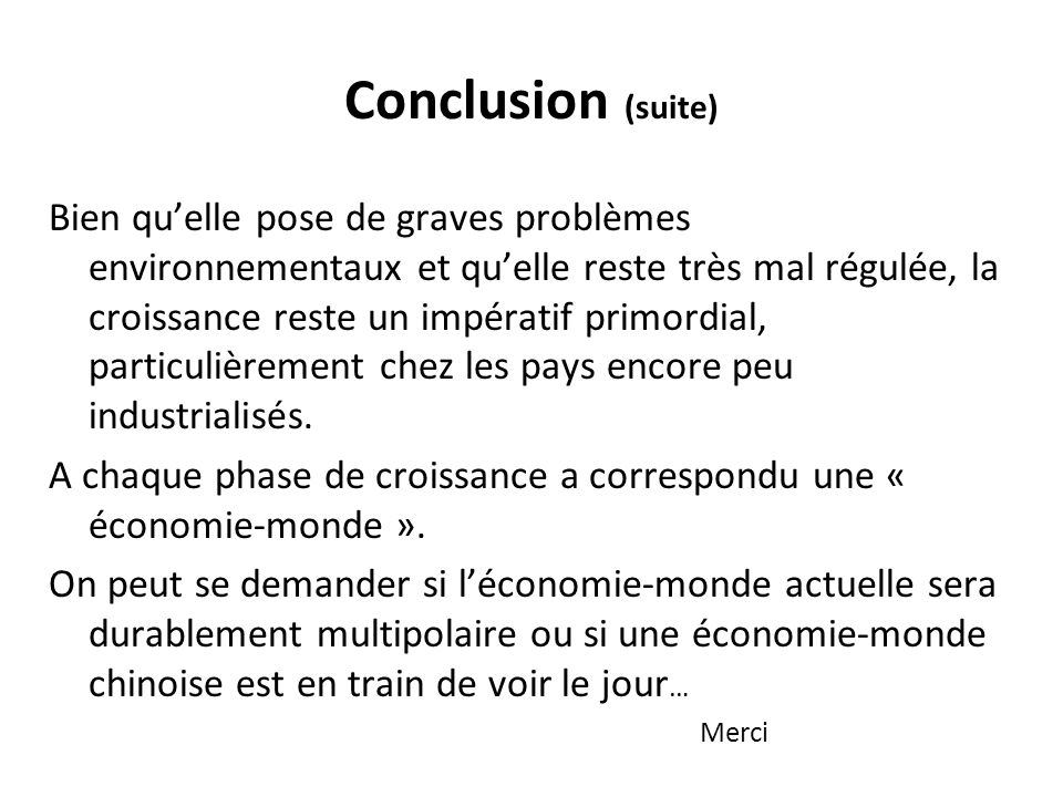 Conclusion (suite) Bien quelle pose de graves problèmes environnementaux et quelle reste très mal régulée, la croissance reste un impératif primordial