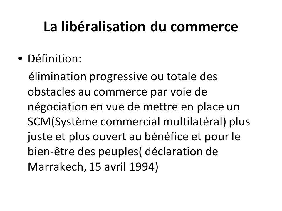 La libéralisation du commerce Définition: élimination progressive ou totale des obstacles au commerce par voie de négociation en vue de mettre en plac