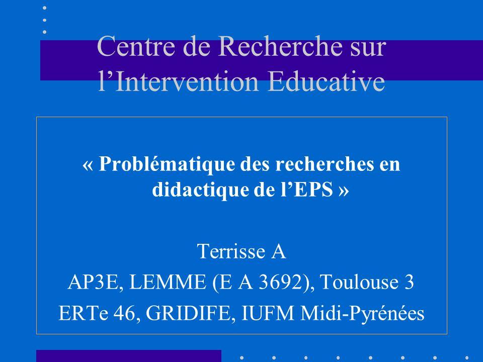 Centre de Recherche sur lIntervention Educative « Problématique des recherches en didactique de lEPS » Terrisse A AP3E, LEMME (E A 3692), Toulouse 3 ERTe 46, GRIDIFE, IUFM Midi-Pyrénées