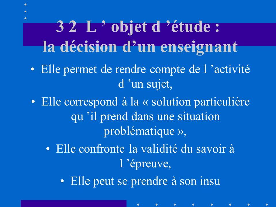 3 2 L objet d étude : la décision dun enseignant Elle permet de rendre compte de l activité d un sujet, Elle correspond à la « solution particulière qu il prend dans une situation problématique », Elle confronte la validité du savoir à l épreuve, Elle peut se prendre à son insu